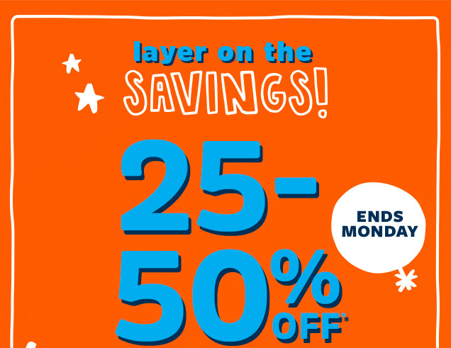 ENDS MONDAY | layer on the SAVINGS! 25-50% OFF*