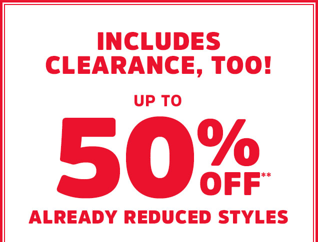 INCLUDES CLEARANCE, TOO! UP TO 50% OFF** ALREADY REDUCED STYLES