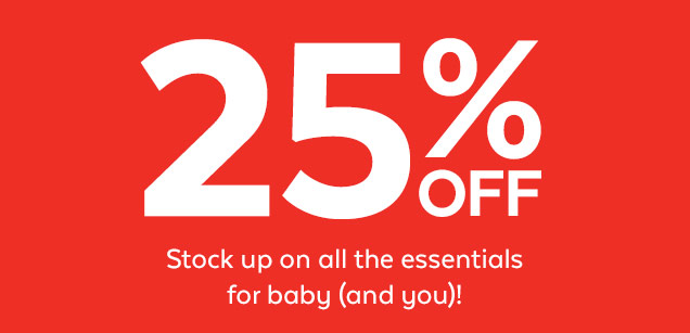 25% OFF | Stock up on all the essentials for baby (and you)!